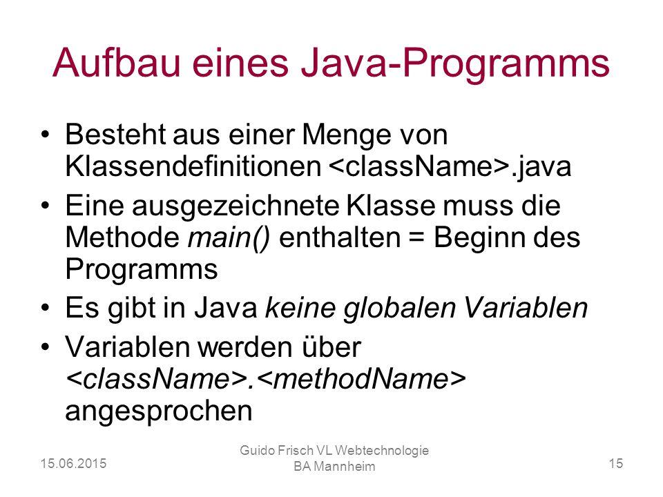 15.06.2015 Guido Frisch VL Webtechnologie BA Mannheim 15 Aufbau eines Java-Programms Besteht aus einer Menge von Klassendefinitionen.java Eine ausgeze