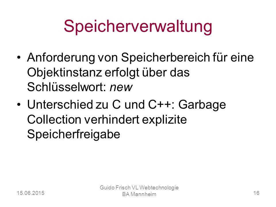 15.06.2015 Guido Frisch VL Webtechnologie BA Mannheim 16 Speicherverwaltung Anforderung von Speicherbereich für eine Objektinstanz erfolgt über das Sc