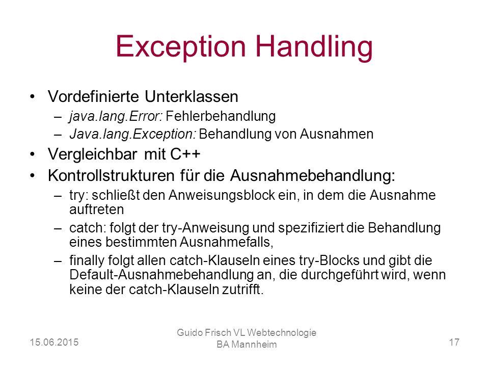 15.06.2015 Guido Frisch VL Webtechnologie BA Mannheim 17 Exception Handling Vordefinierte Unterklassen –java.lang.Error: Fehlerbehandlung –Java.lang.E