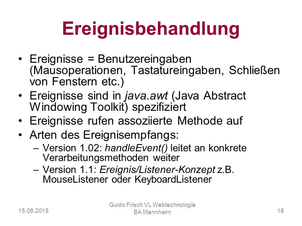 15.06.2015 Guido Frisch VL Webtechnologie BA Mannheim 18 Ereignisbehandlung Ereignisse = Benutzereingaben (Mausoperationen, Tastatureingaben, Schließe