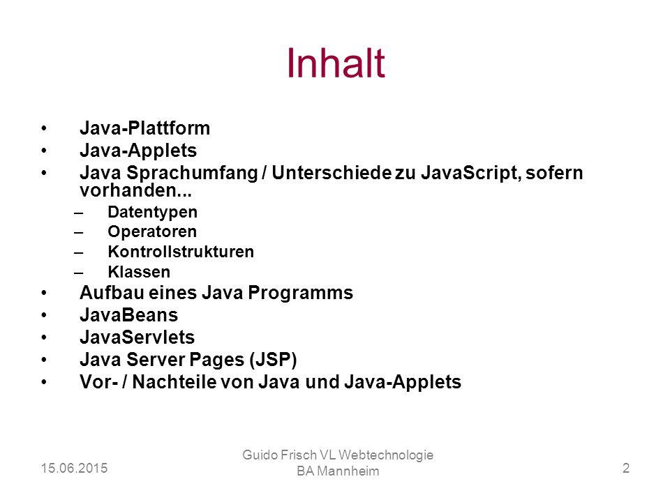 15.06.2015 Guido Frisch VL Webtechnologie BA Mannheim 2 Inhalt Java-Plattform Java-Applets Java Sprachumfang / Unterschiede zu JavaScript, sofern vorh