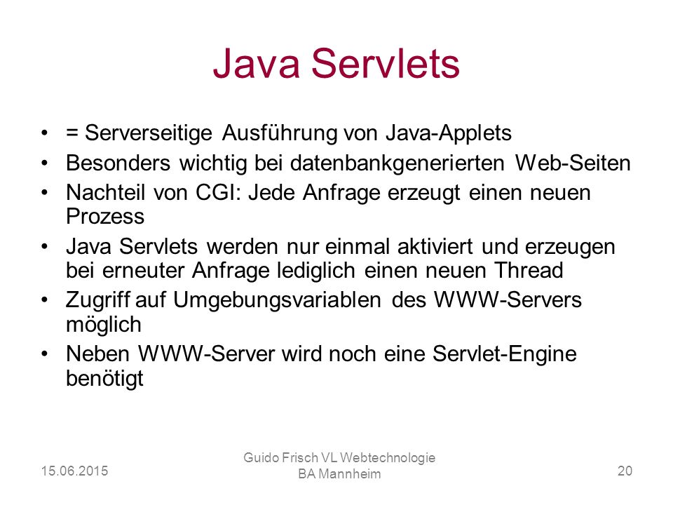 15.06.2015 Guido Frisch VL Webtechnologie BA Mannheim 20 Java Servlets = Serverseitige Ausführung von Java-Applets Besonders wichtig bei datenbankgene