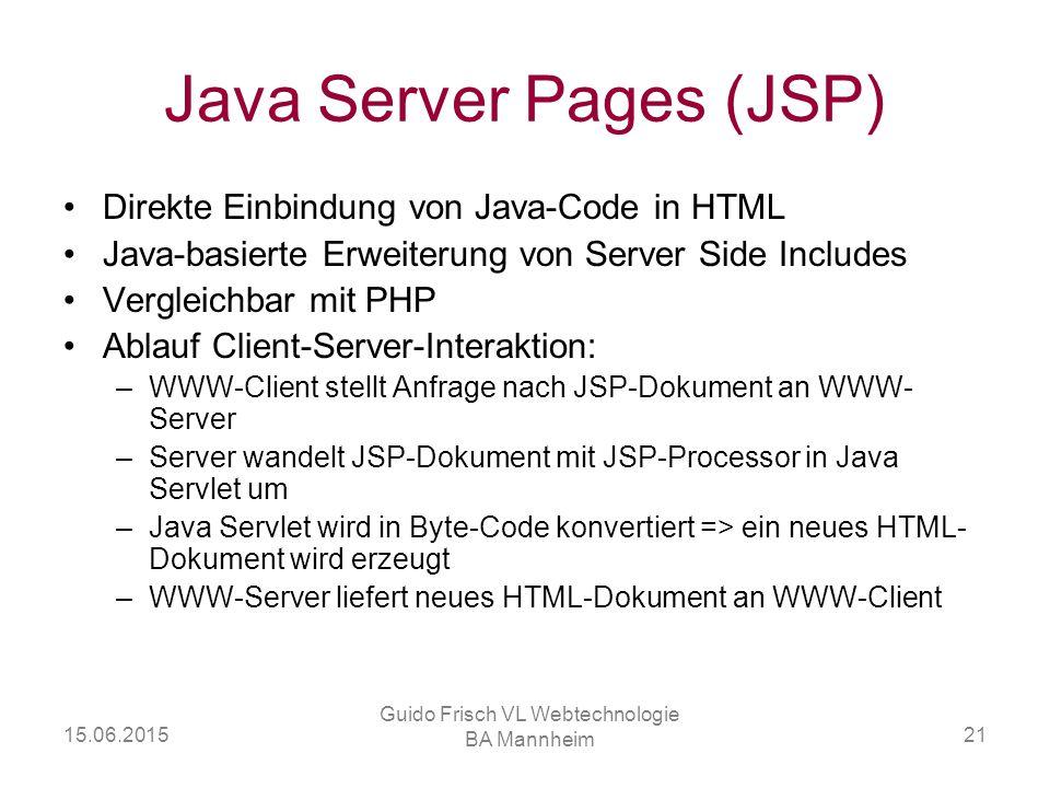 15.06.2015 Guido Frisch VL Webtechnologie BA Mannheim 21 Java Server Pages (JSP) Direkte Einbindung von Java-Code in HTML Java-basierte Erweiterung vo