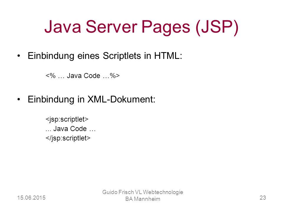 15.06.2015 Guido Frisch VL Webtechnologie BA Mannheim 23 Java Server Pages (JSP) Einbindung eines Scriptlets in HTML: Einbindung in XML-Dokument:... J