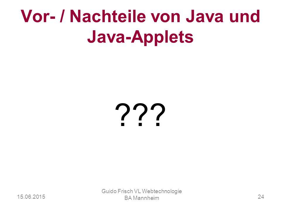 15.06.2015 Guido Frisch VL Webtechnologie BA Mannheim 24 Vor- / Nachteile von Java und Java-Applets ???