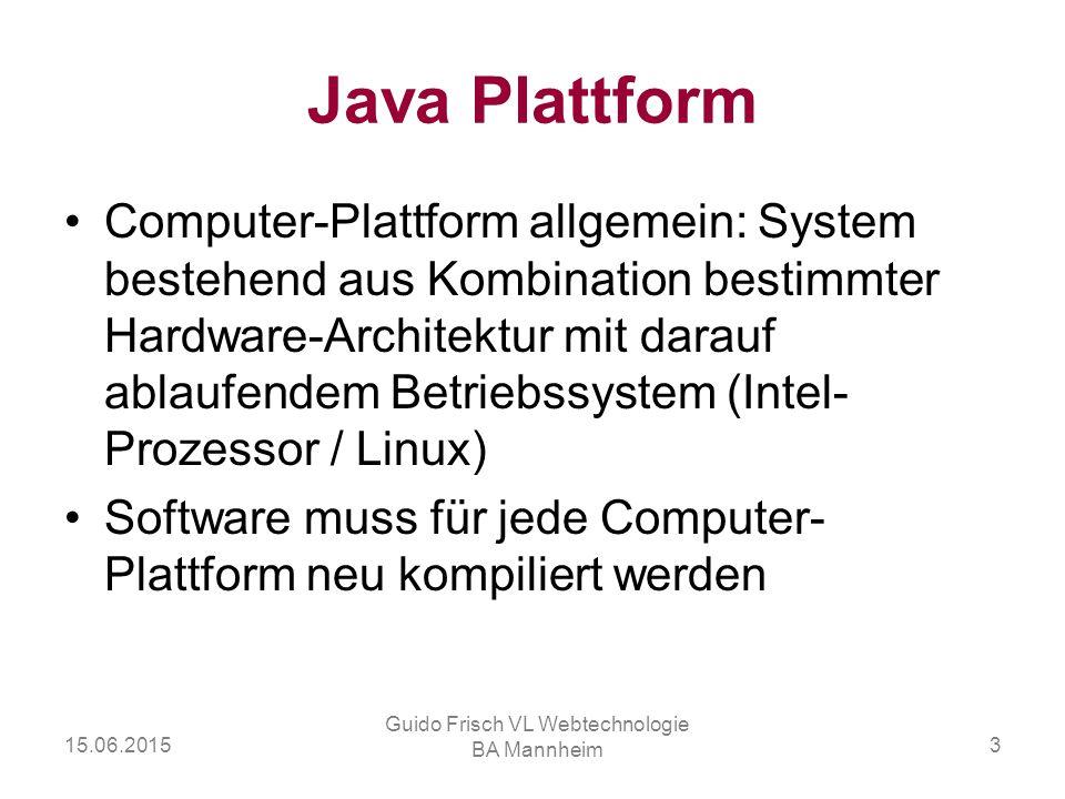 15.06.2015 Guido Frisch VL Webtechnologie BA Mannheim 3 Java Plattform Computer-Plattform allgemein: System bestehend aus Kombination bestimmter Hardw