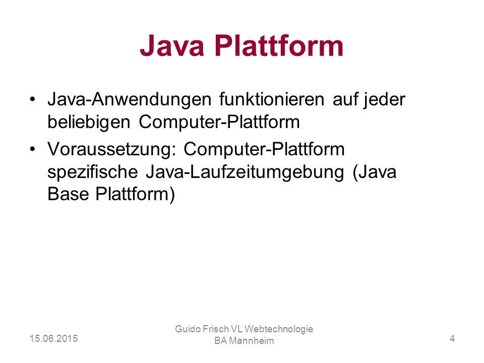 15.06.2015 Guido Frisch VL Webtechnologie BA Mannheim 4 Java Plattform Java-Anwendungen funktionieren auf jeder beliebigen Computer-Plattform Vorausse