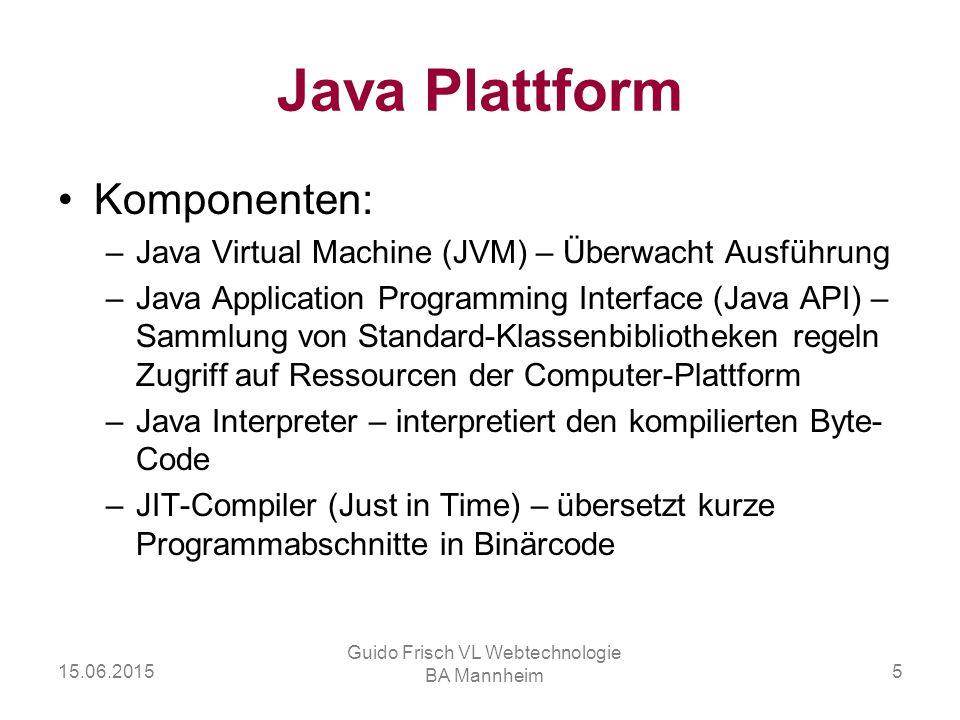 15.06.2015 Guido Frisch VL Webtechnologie BA Mannheim 5 Java Plattform Komponenten: –Java Virtual Machine (JVM) – Überwacht Ausführung –Java Applicati