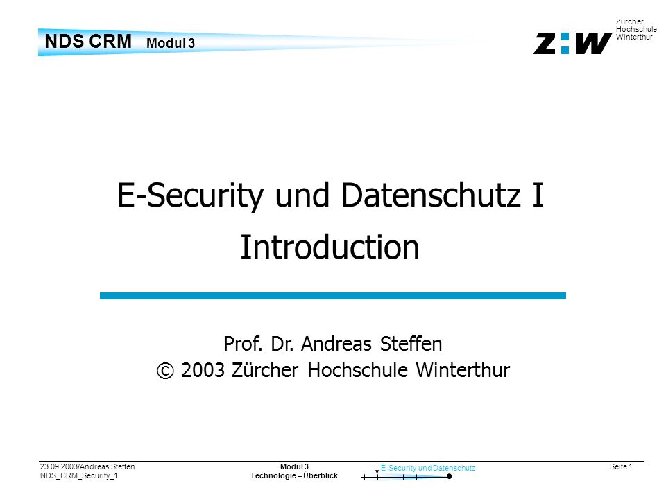 23.09.2003/Andreas Steffen NDS_CRM_Security_1 Seite 12 E-Security und Datenschutz Zürcher Hochschule Winterthur Modul 3 Technologie – Überblick World Economic Forum 2001 in Davos Entire WEF database was stolen by hackers 161 Mbytes of data 27 000 names 1 400 credit card numbers phone numbers and home addresses