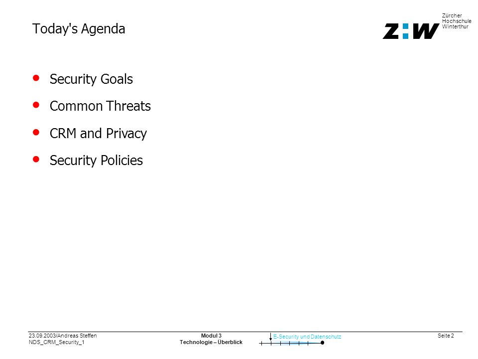 23.09.2003/Andreas Steffen NDS_CRM_Security_1 Seite 2 E-Security und Datenschutz Zürcher Hochschule Winterthur Modul 3 Technologie – Überblick Today s Agenda Security Goals Common Threats CRM and Privacy Security Policies