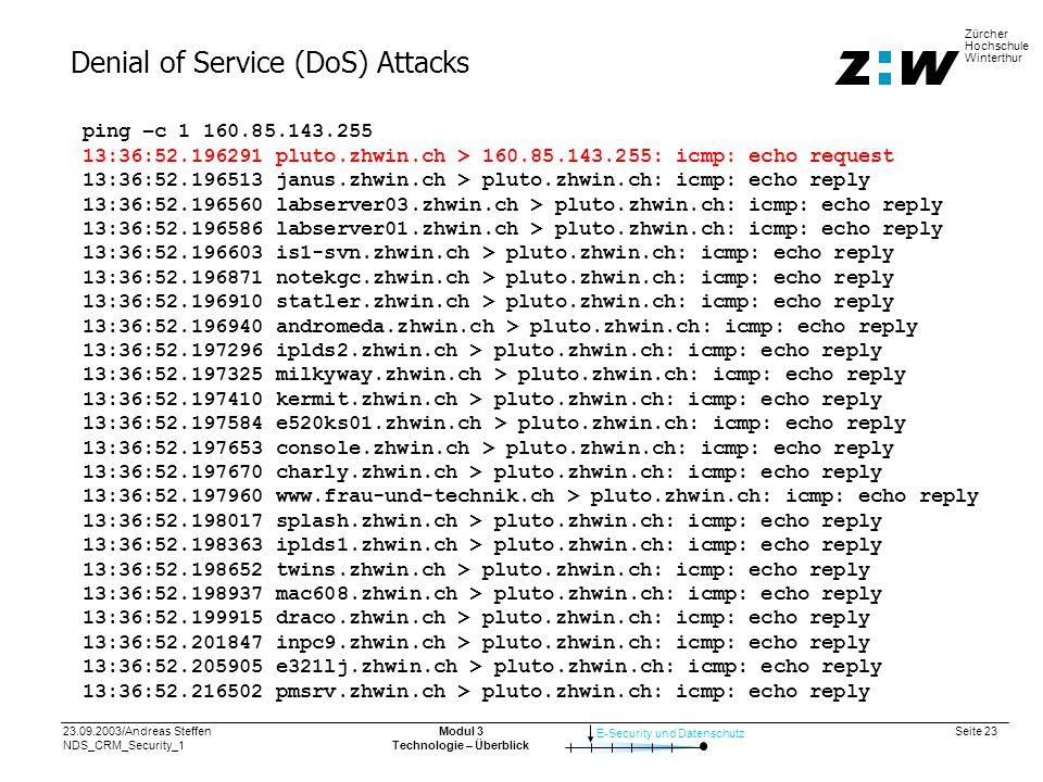 23.09.2003/Andreas Steffen NDS_CRM_Security_1 Seite 23 E-Security und Datenschutz Zürcher Hochschule Winterthur Modul 3 Technologie – Überblick Denial of Service (DoS) Attacks ping –c 1 160.85.143.255 13:36:52.196291 pluto.zhwin.ch > 160.85.143.255: icmp: echo request 13:36:52.196513 janus.zhwin.ch > pluto.zhwin.ch: icmp: echo reply 13:36:52.196560 labserver03.zhwin.ch > pluto.zhwin.ch: icmp: echo reply 13:36:52.196586 labserver01.zhwin.ch > pluto.zhwin.ch: icmp: echo reply 13:36:52.196603 is1-svn.zhwin.ch > pluto.zhwin.ch: icmp: echo reply 13:36:52.196871 notekgc.zhwin.ch > pluto.zhwin.ch: icmp: echo reply 13:36:52.196910 statler.zhwin.ch > pluto.zhwin.ch: icmp: echo reply 13:36:52.196940 andromeda.zhwin.ch > pluto.zhwin.ch: icmp: echo reply 13:36:52.197296 iplds2.zhwin.ch > pluto.zhwin.ch: icmp: echo reply 13:36:52.197325 milkyway.zhwin.ch > pluto.zhwin.ch: icmp: echo reply 13:36:52.197410 kermit.zhwin.ch > pluto.zhwin.ch: icmp: echo reply 13:36:52.197584 e520ks01.zhwin.ch > pluto.zhwin.ch: icmp: echo reply 13:36:52.197653 console.zhwin.ch > pluto.zhwin.ch: icmp: echo reply 13:36:52.197670 charly.zhwin.ch > pluto.zhwin.ch: icmp: echo reply 13:36:52.197960 www.frau-und-technik.ch > pluto.zhwin.ch: icmp: echo reply 13:36:52.198017 splash.zhwin.ch > pluto.zhwin.ch: icmp: echo reply 13:36:52.198363 iplds1.zhwin.ch > pluto.zhwin.ch: icmp: echo reply 13:36:52.198652 twins.zhwin.ch > pluto.zhwin.ch: icmp: echo reply 13:36:52.198937 mac608.zhwin.ch > pluto.zhwin.ch: icmp: echo reply 13:36:52.199915 draco.zhwin.ch > pluto.zhwin.ch: icmp: echo reply 13:36:52.201847 inpc9.zhwin.ch > pluto.zhwin.ch: icmp: echo reply 13:36:52.205905 e321lj.zhwin.ch > pluto.zhwin.ch: icmp: echo reply 13:36:52.216502 pmsrv.zhwin.ch > pluto.zhwin.ch: icmp: echo reply
