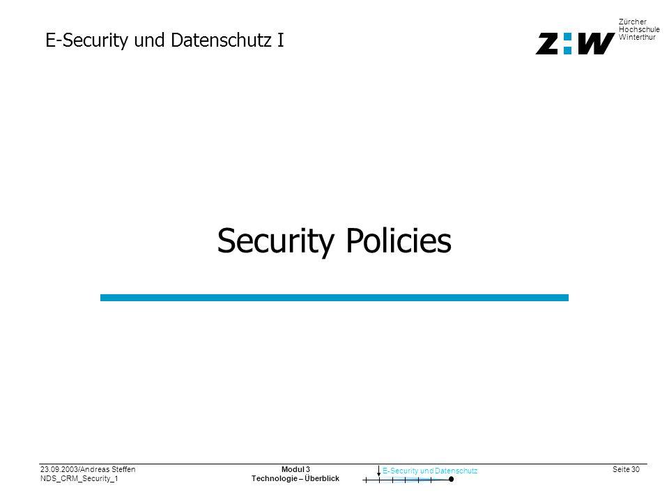 23.09.2003/Andreas Steffen NDS_CRM_Security_1 Seite 30 E-Security und Datenschutz Zürcher Hochschule Winterthur Modul 3 Technologie – Überblick E-Security und Datenschutz I Security Policies