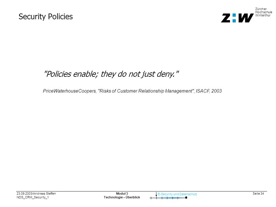 23.09.2003/Andreas Steffen NDS_CRM_Security_1 Seite 34 E-Security und Datenschutz Zürcher Hochschule Winterthur Modul 3 Technologie – Überblick Security Policies Policies enable; they do not just deny. PriceWaterhouseCoopers, Risks of Customer Relationship Management , ISACF, 2003