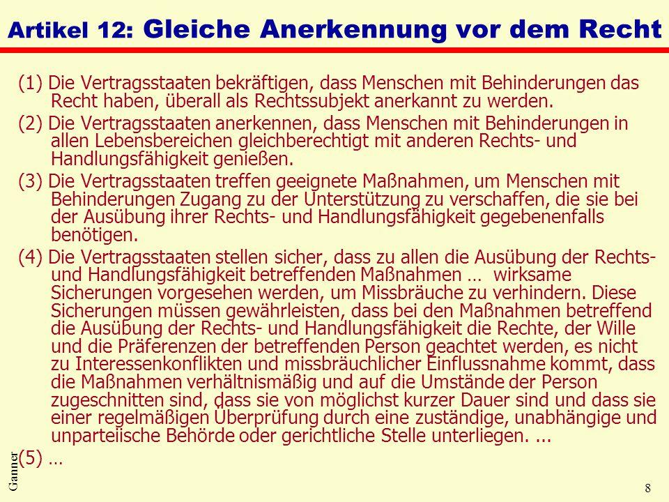 8 Ganner Artikel 12: Gleiche Anerkennung vor dem Recht (1) Die Vertragsstaaten bekräftigen, dass Menschen mit Behinderungen das Recht haben, überall a