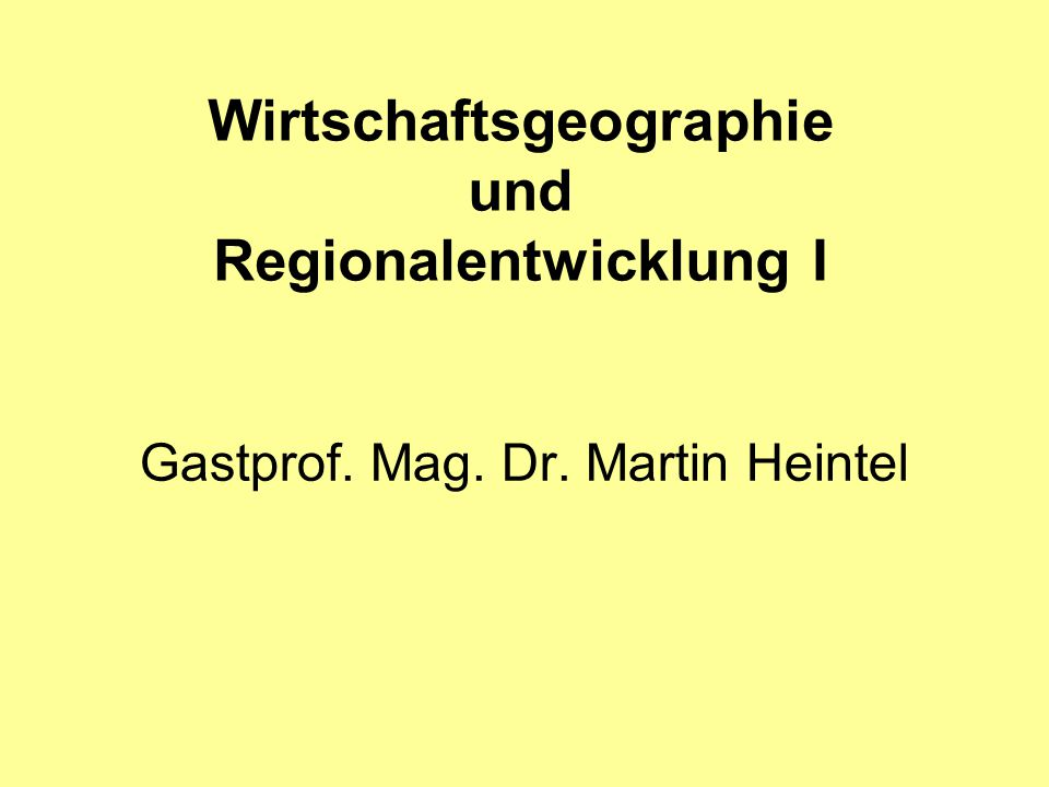 Wirtschaftsgeographie und Regionalentwicklung I Gastprof. Mag. Dr. Martin Heintel