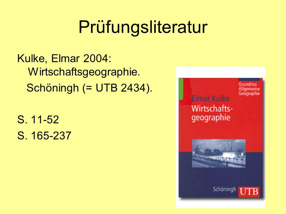 Prüfungsliteratur Kulke, Elmar 2004: Wirtschaftsgeographie. Schöningh (= UTB 2434). S. 11-52 S. 165-237