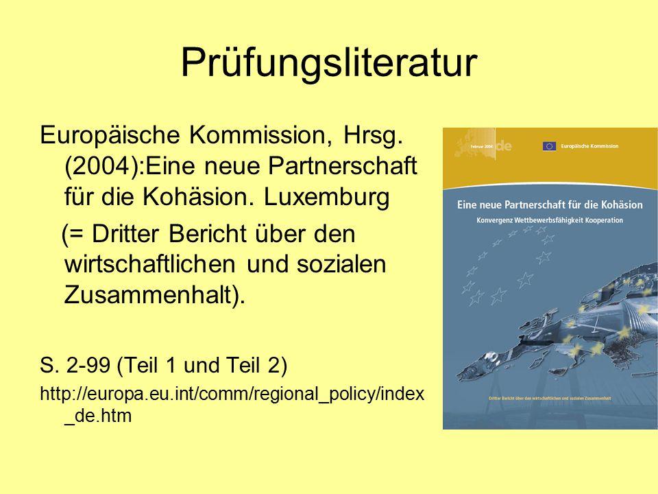 Prüfungsliteratur E-Learning Einheit I: Dritter Kohäsionsbericht über wirtschaftlichen Zusammenhalt (Europäische Kommission) Quelle: http://ec.europa.eu/comm/regional_policy/index_de.htmhttp://ec.europa.eu/comm/regional_policy/index_de.htm E-Learning Einheit II: Österreichisches Raumentwicklungskonzept (ÖROK) Quelle: http://www.oerok.gv.at/http://www.oerok.gv.at/ E-Learning Einheit III: Strategische Leitlinien der Gemeinschaft für Kohäsion 2007-2013 (GD XVI) Quelle: http://ec.europa.eu/comm/regional_policy/index_de.htmhttp://ec.europa.eu/comm/regional_policy/index_de.htm sowie die Mitschrift zur Vorlesung