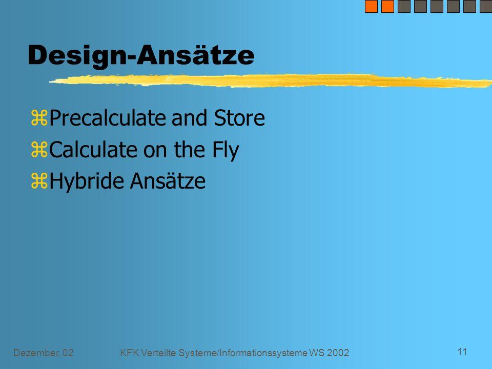 Dezember, 02KFK Verteilte Systeme/Informationssysteme WS 2002 11 Design-Ansätze zPrecalculate and Store zCalculate on the Fly zHybride Ansätze