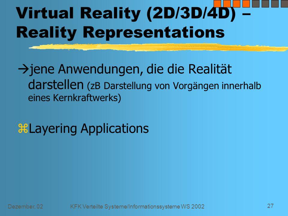 Dezember, 02KFK Verteilte Systeme/Informationssysteme WS 2002 27 Virtual Reality (2D/3D/4D) – Reality Representations  jene Anwendungen, die die Realität darstellen (zB Darstellung von Vorgängen innerhalb eines Kernkraftwerks) zLayering Applications
