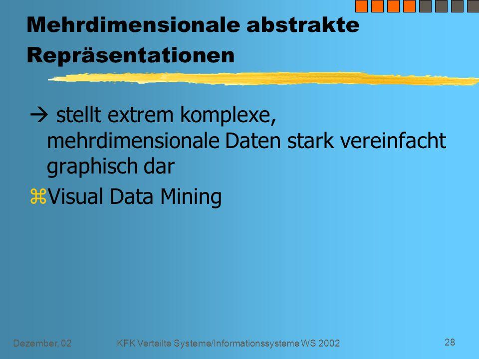 Dezember, 02KFK Verteilte Systeme/Informationssysteme WS 2002 28 Mehrdimensionale abstrakte Repräsentationen  stellt extrem komplexe, mehrdimensionale Daten stark vereinfacht graphisch dar zVisual Data Mining