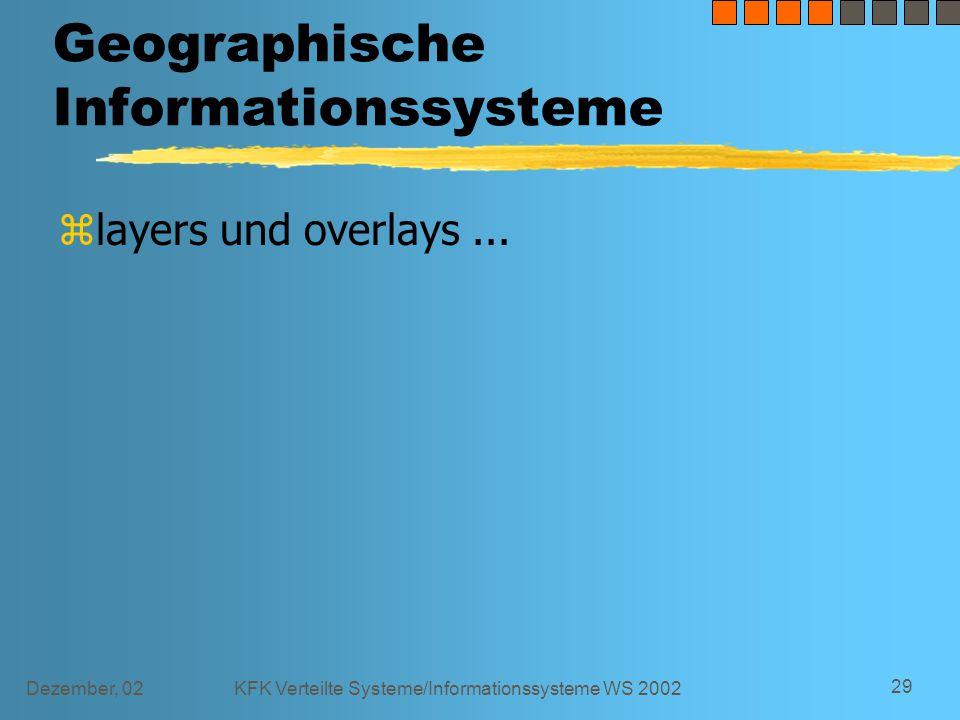Dezember, 02KFK Verteilte Systeme/Informationssysteme WS 2002 29 Geographische Informationssysteme zlayers und overlays...