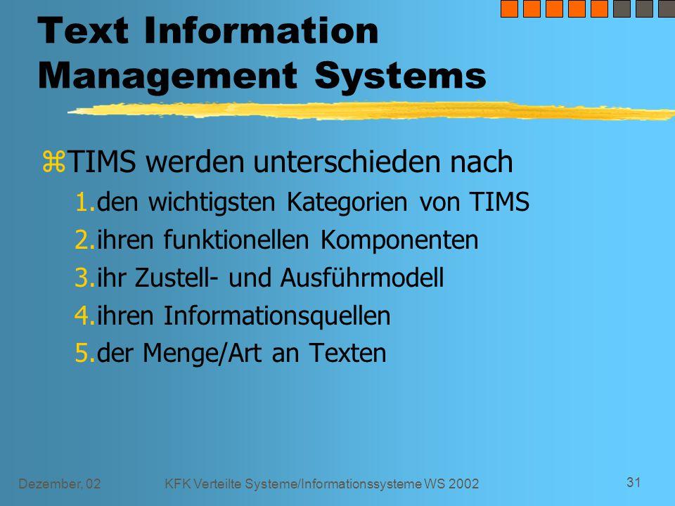 Dezember, 02KFK Verteilte Systeme/Informationssysteme WS 2002 31 Text Information Management Systems z TIMS werden unterschieden nach 1.den wichtigsten Kategorien von TIMS 2.ihren funktionellen Komponenten 3.ihr Zustell- und Ausführmodell 4.ihren Informationsquellen 5.der Menge/Art an Texten