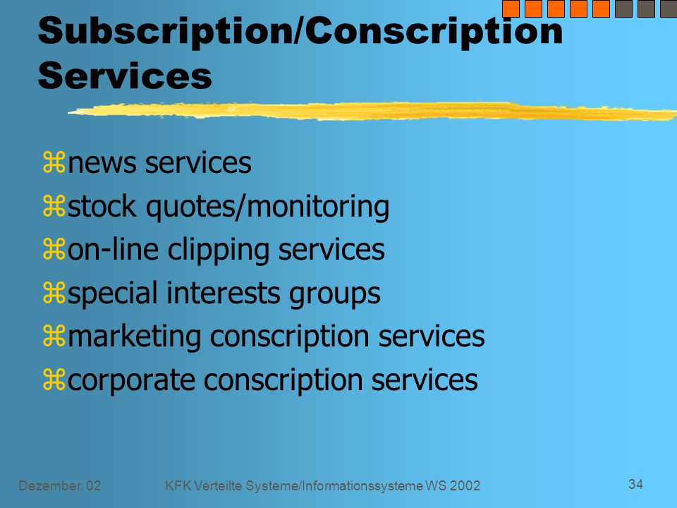 Dezember, 02KFK Verteilte Systeme/Informationssysteme WS 2002 34 Subscription/Conscription Services znews services zstock quotes/monitoring zon-line clipping services zspecial interests groups zmarketing conscription services zcorporate conscription services