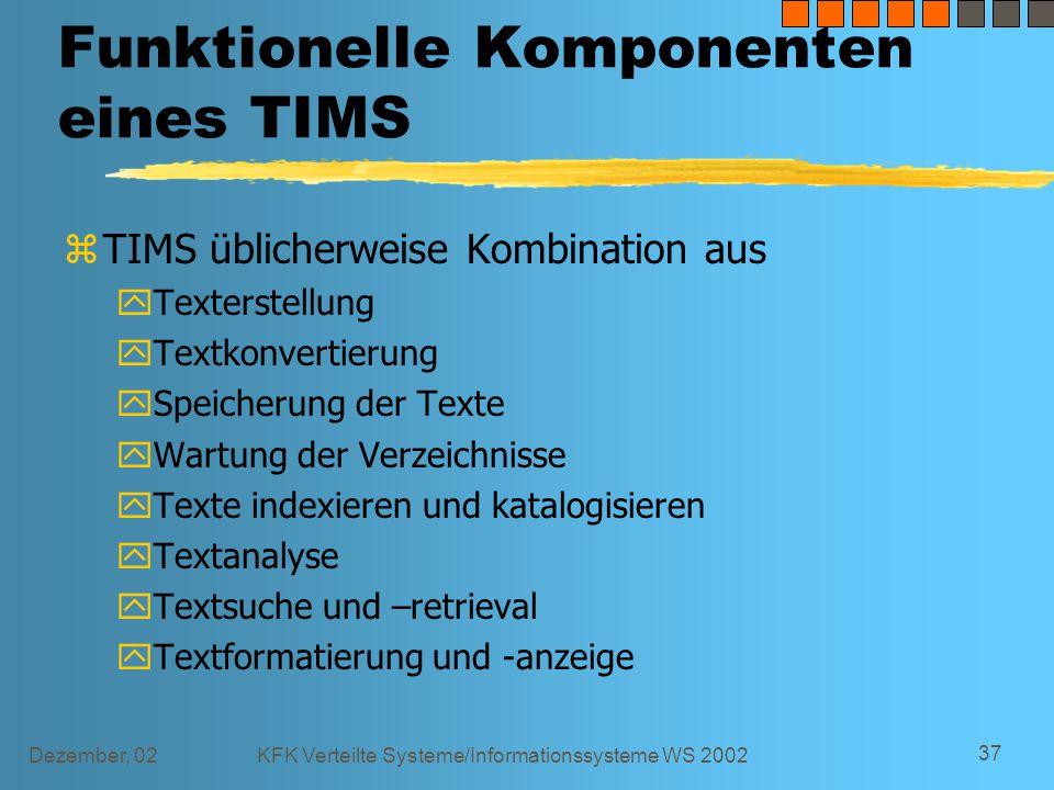 Dezember, 02KFK Verteilte Systeme/Informationssysteme WS 2002 37 Funktionelle Komponenten eines TIMS zTIMS üblicherweise Kombination aus yTexterstellung yTextkonvertierung ySpeicherung der Texte yWartung der Verzeichnisse yTexte indexieren und katalogisieren yTextanalyse yTextsuche und –retrieval yTextformatierung und -anzeige