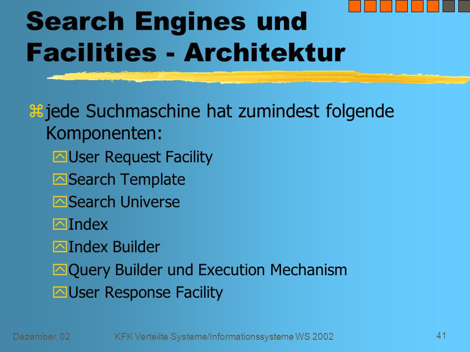 Dezember, 02KFK Verteilte Systeme/Informationssysteme WS 2002 41 Search Engines und Facilities - Architektur z jede Suchmaschine hat zumindest folgende Komponenten: yUser Request Facility ySearch Template y Search Universe y Index y Index Builder y Query Builder und Execution Mechanism y User Response Facility