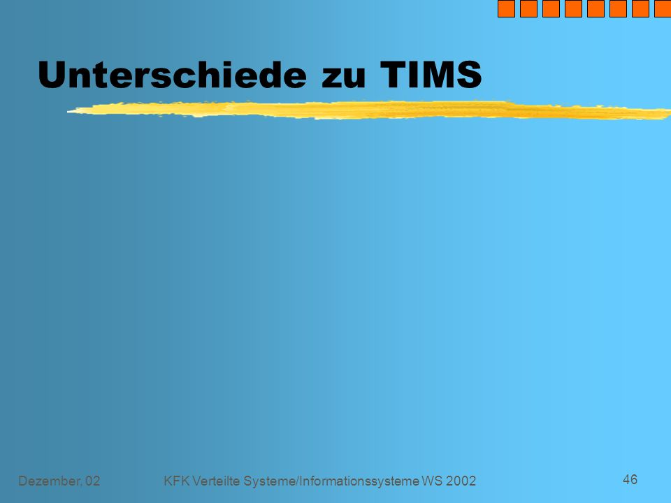 Dezember, 02KFK Verteilte Systeme/Informationssysteme WS 2002 46 Unterschiede zu TIMS