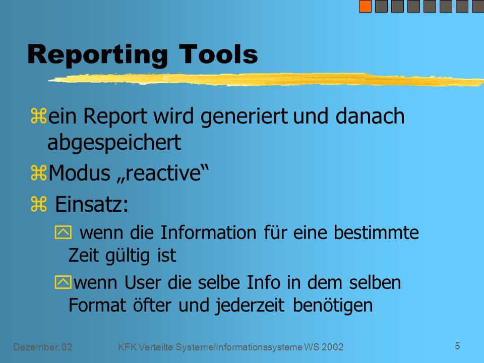 """Dezember, 02KFK Verteilte Systeme/Informationssysteme WS 2002 5 Reporting Tools z ein Report wird generiert und danach abgespeichert z Modus """"reactive z Einsatz: y wenn die Information für eine bestimmte Zeit gültig ist y wenn User die selbe Info in dem selben Format öfter und jederzeit benötigen"""