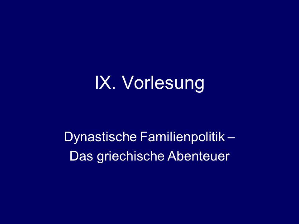 IX. Vorlesung Dynastische Familienpolitik – Das griechische Abenteuer