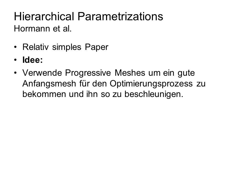 Hierarchical Parametrizations Hormann et al. Relativ simples Paper Idee: Verwende Progressive Meshes um ein gute Anfangsmesh für den Optimierungsproze