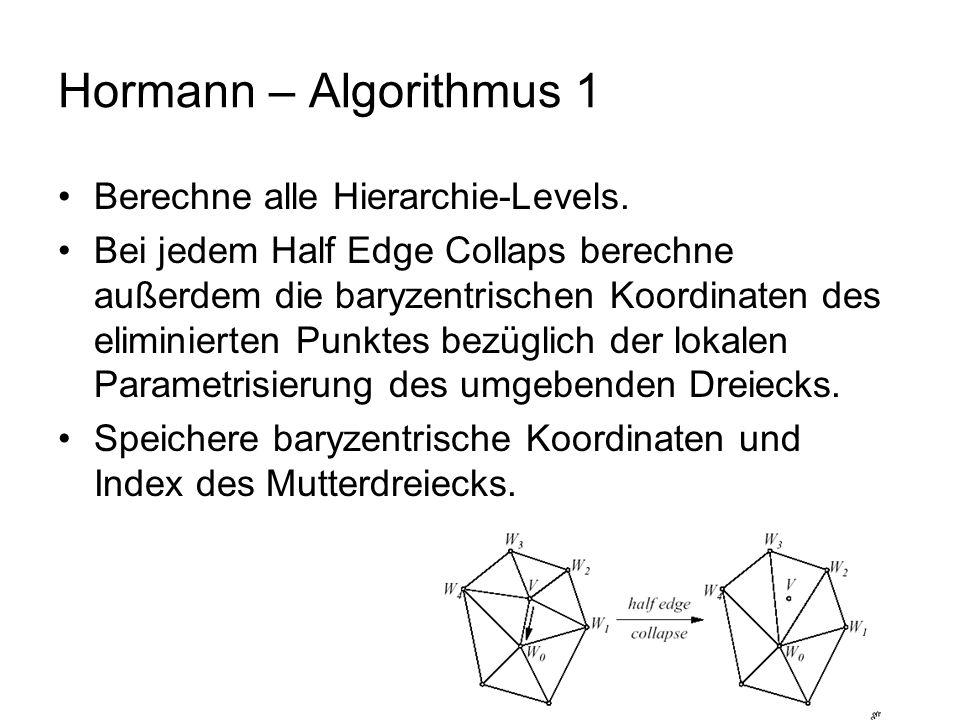 Hormann – Algorithmus 1 Berechne alle Hierarchie-Levels. Bei jedem Half Edge Collaps berechne außerdem die baryzentrischen Koordinaten des eliminierte