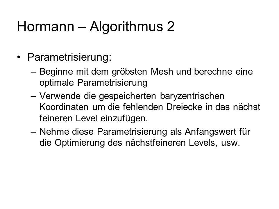Hormann – Algorithmus 2 Parametrisierung: –Beginne mit dem gröbsten Mesh und berechne eine optimale Parametrisierung –Verwende die gespeicherten baryzentrischen Koordinaten um die fehlenden Dreiecke in das nächst feineren Level einzufügen.