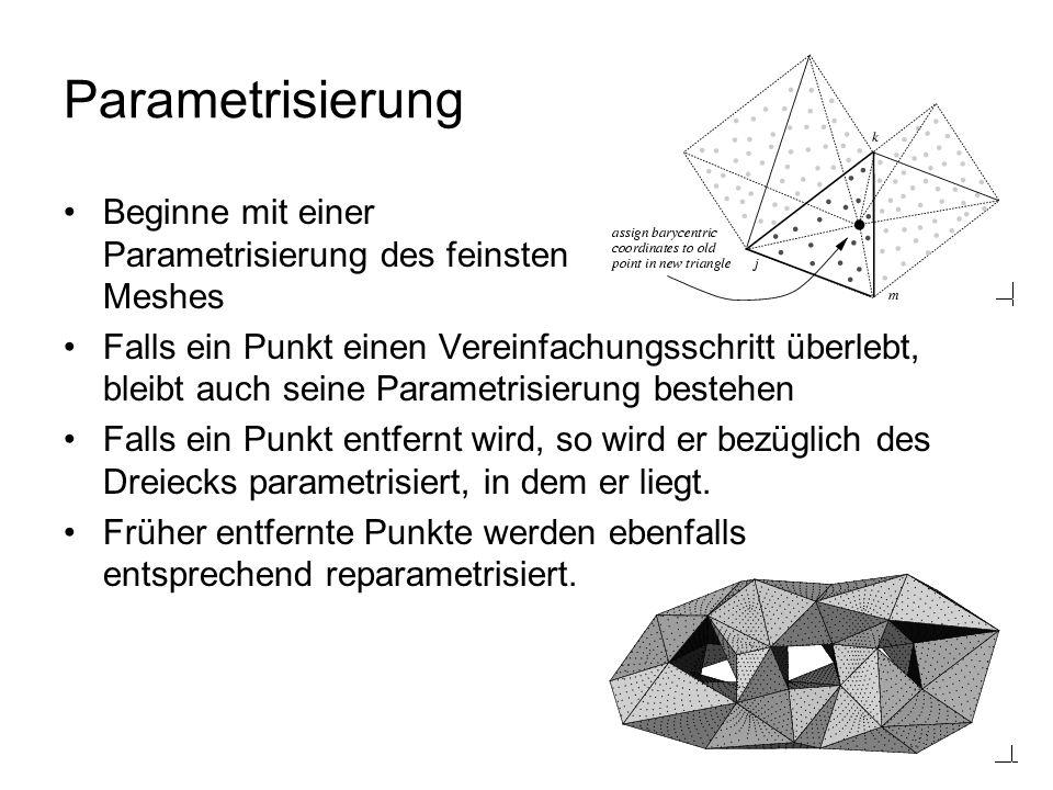 Parametrisierung Beginne mit einer Parametrisierung des feinsten Meshes Falls ein Punkt einen Vereinfachungsschritt überlebt, bleibt auch seine Parametrisierung bestehen Falls ein Punkt entfernt wird, so wird er bezüglich des Dreiecks parametrisiert, in dem er liegt.