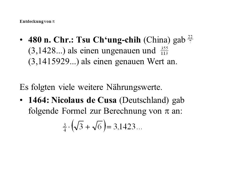 480 n. Chr.: Tsu Ch'ung-chih (China) gab (3,1428...) als einen ungenauen und (3,1415929...) als einen genauen Wert an. Es folgten viele weitere Nährun