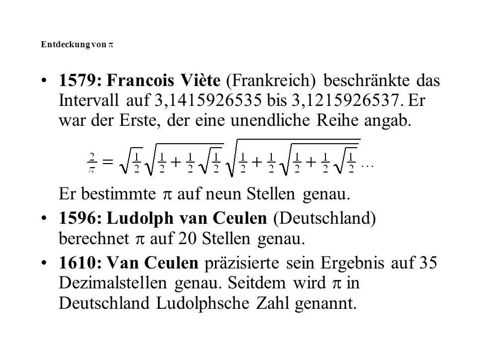 Entdeckung von  1579: Francois Viète (Frankreich) beschränkte das Intervall auf 3,1415926535 bis 3,1215926537. Er war der Erste, der eine unendliche