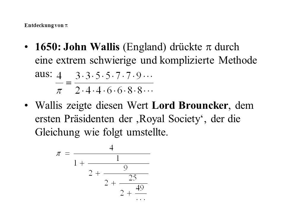 Entdeckung von  1650: John Wallis (England) drückte  durch eine extrem schwierige und komplizierte Methode aus: Wallis zeigte diesen Wert Lord Broun