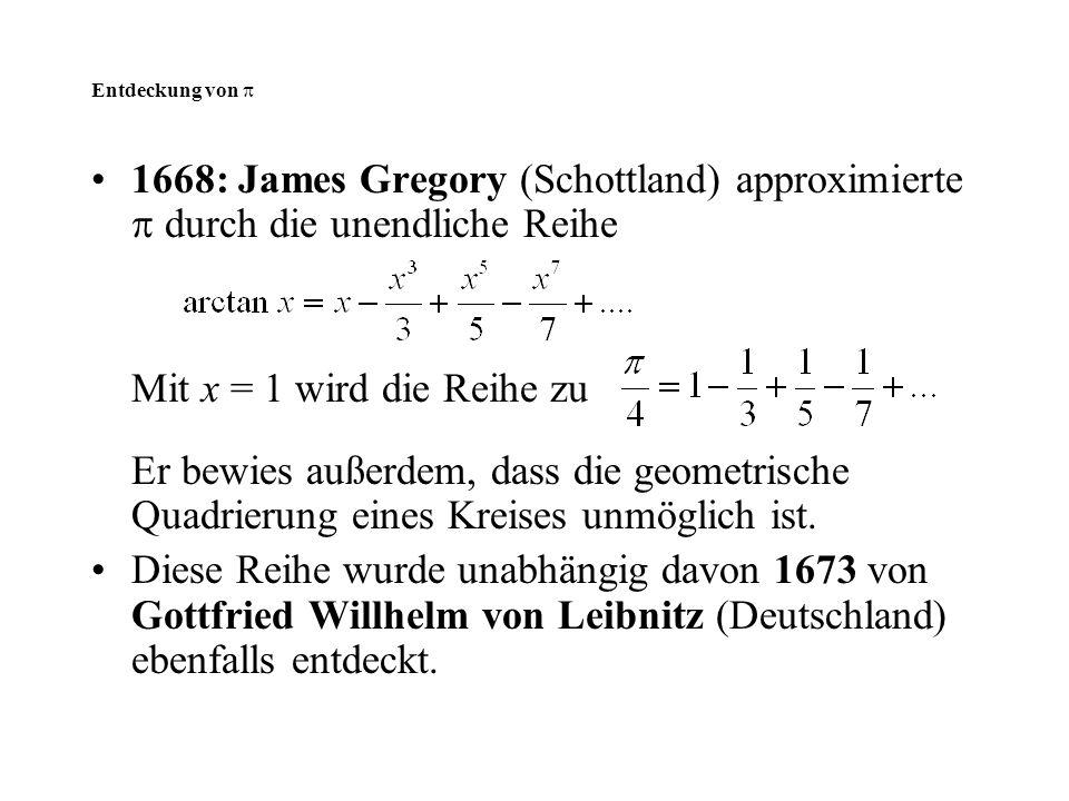 Entdeckung von  1668: James Gregory (Schottland) approximierte  durch die unendliche Reihe Mit x = 1 wird die Reihe zu Er bewies außerdem, dass die