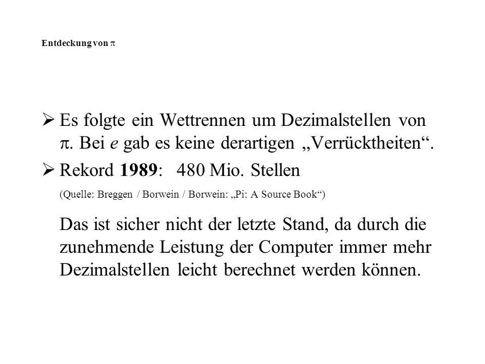 """Entdeckung von   Es folgte ein Wettrennen um Dezimalstellen von . Bei e gab es keine derartigen """"Verrücktheiten"""".  Rekord 1989: 480 Mio. Stellen ("""