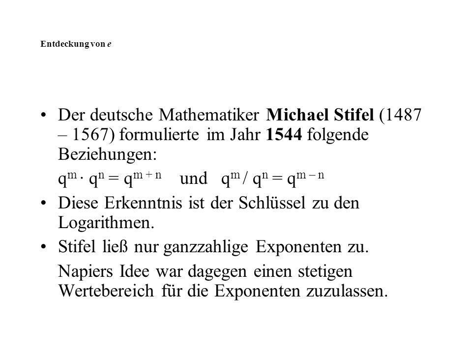 Entdeckung von e Der deutsche Mathematiker Michael Stifel (1487 – 1567) formulierte im Jahr 1544 folgende Beziehungen: q m · q n = q m + n und q m / q