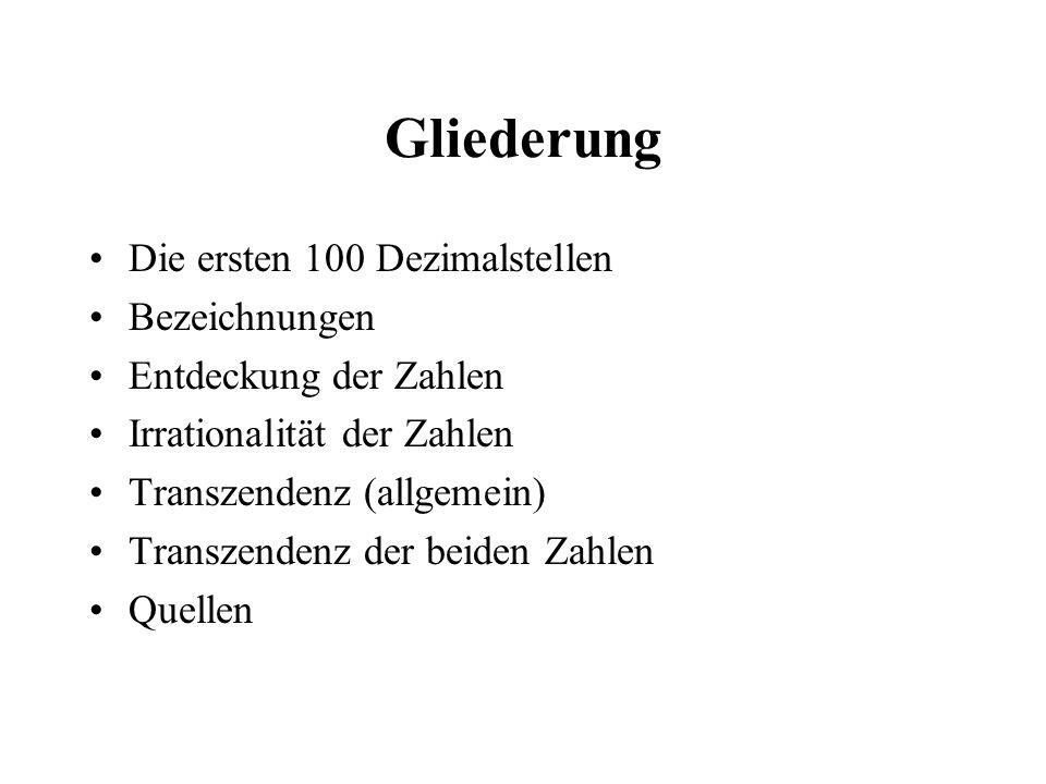 Gliederung Die ersten 100 Dezimalstellen Bezeichnungen Entdeckung der Zahlen Irrationalität der Zahlen Transzendenz (allgemein) Transzendenz der beide