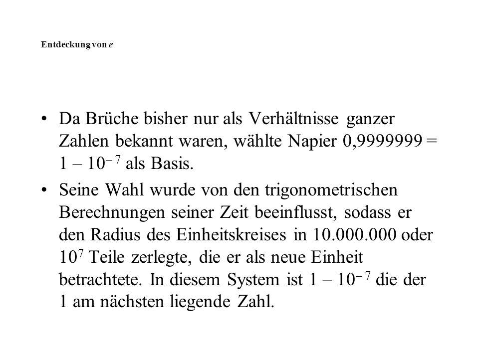 Entdeckung von e Da Brüche bisher nur als Verhältnisse ganzer Zahlen bekannt waren, wählte Napier 0,9999999 = 1 – 10 – 7 als Basis. Seine Wahl wurde v