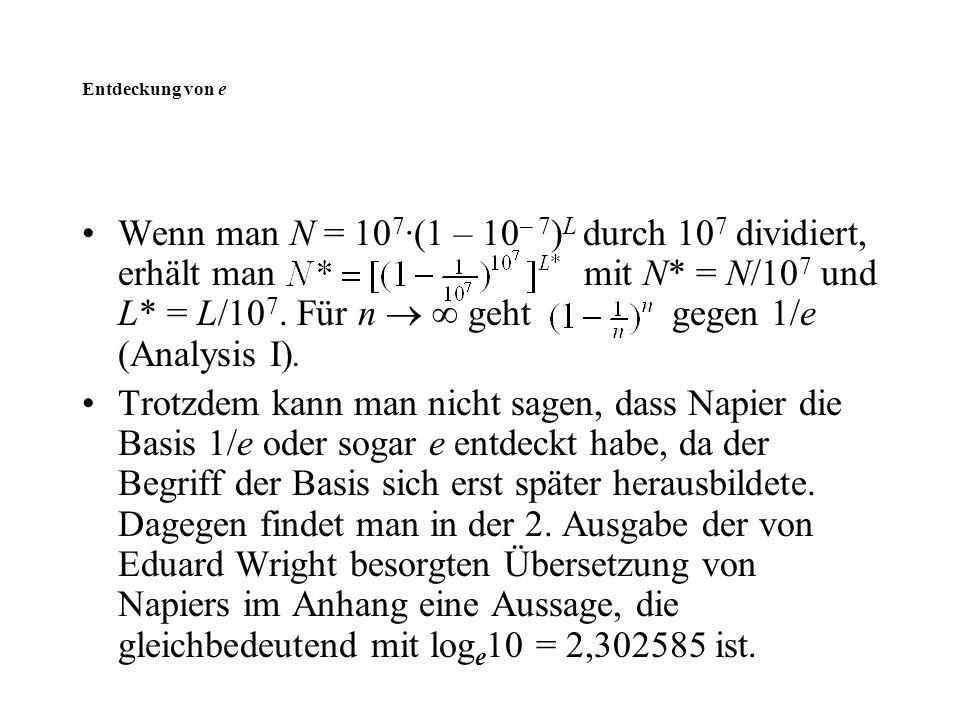 Entdeckung von e Wenn man N = 10 7 ·(1 – 10 – 7 ) L durch 10 7 dividiert, erhält man mit N* = N/10 7 und L* = L/10 7. Für n   geht gegen 1/e (Analys
