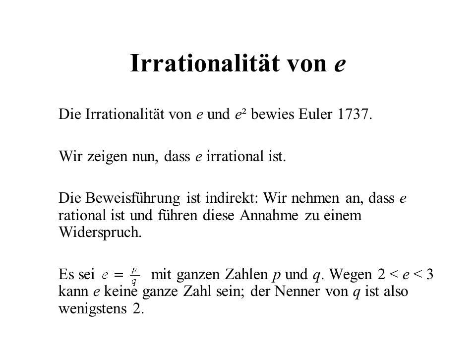 Irrationalität von e Die Irrationalität von e und e² bewies Euler 1737. Wir zeigen nun, dass e irrational ist. Die Beweisführung ist indirekt: Wir neh