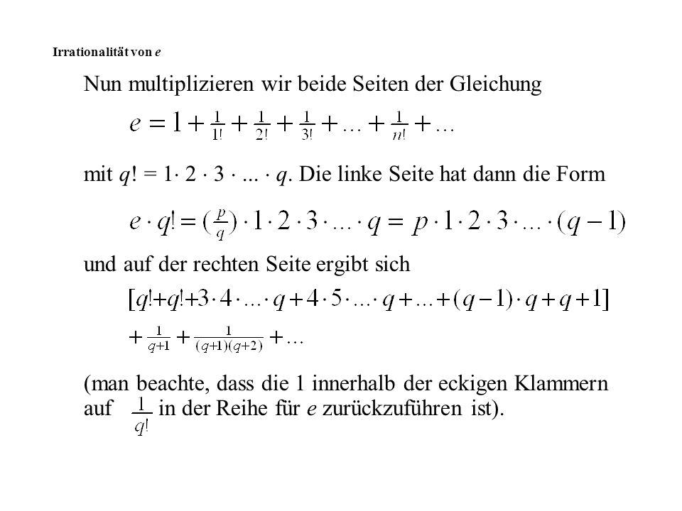 Nun multiplizieren wir beide Seiten der Gleichung mit q! = 1  2  3 ...  q. Die linke Seite hat dann die Form und auf der rechten Seite ergibt sich