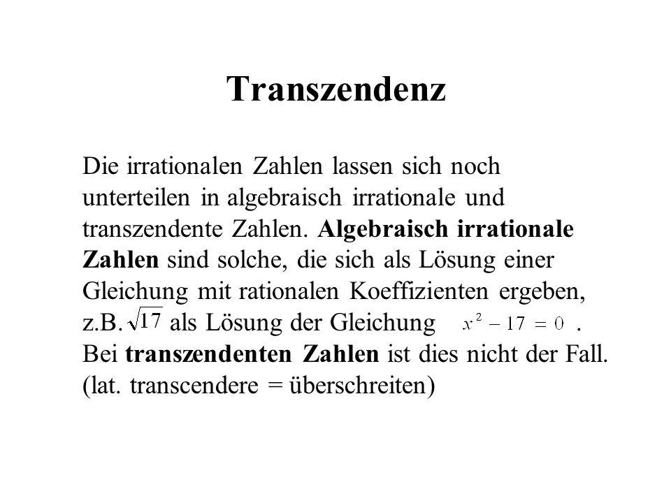 Transzendenz Die irrationalen Zahlen lassen sich noch unterteilen in algebraisch irrationale und transzendente Zahlen. Algebraisch irrationale Zahlen