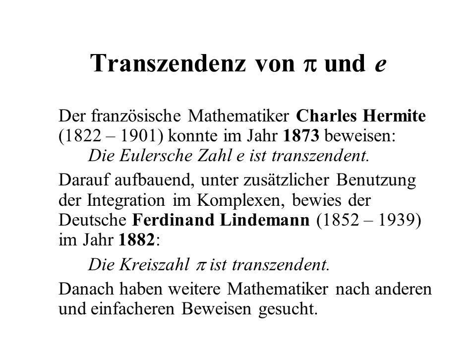 Transzendenz von  und e Der französische Mathematiker Charles Hermite (1822 – 1901) konnte im Jahr 1873 beweisen: Die Eulersche Zahl e ist transzende