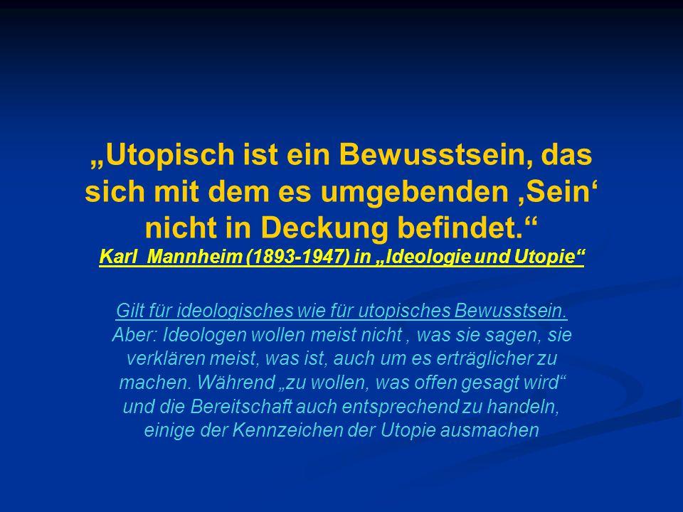 """""""Utopisch ist ein Bewusstsein, das sich mit dem es umgebenden 'Sein' nicht in Deckung befindet. Karl Mannheim (1893-1947) in """"Ideologie und Utopie Gilt für ideologisches wie für utopisches Bewusstsein."""